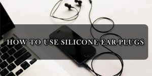 How to Use Silicone Ear Plugs